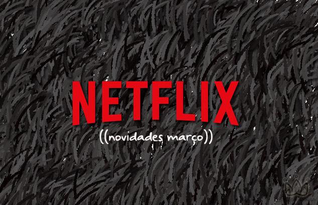 Novidades Netflix para o mês de Março